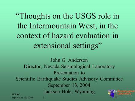 "SESAC September 13, 2004 1 ""Thoughts on the USGS role in the Intermountain West, in the context of hazard evaluation in extensional settings"" John G. Anderson."