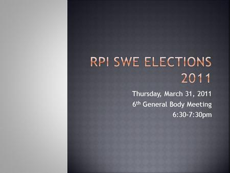 Thursday, March 31, 2011 6 th General Body Meeting 6:30-7:30pm.