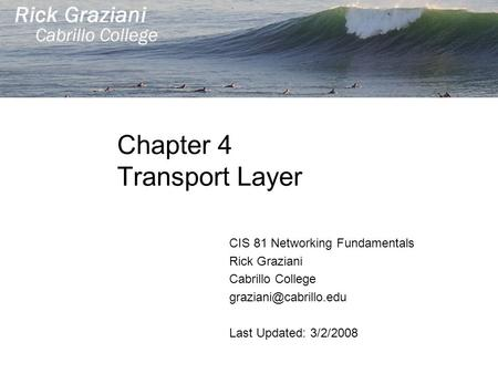 Chapter 4 Transport Layer CIS 81 Networking Fundamentals Rick Graziani Cabrillo College Last Updated: 3/2/2008.