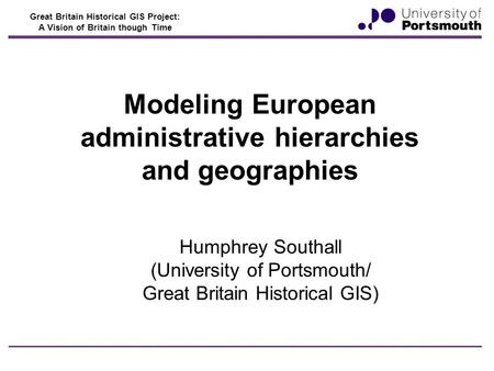 Great Britain Historical GIS Project: A Vision of Britain though Time Modeling European administrative hierarchies and geographies Humphrey Southall (University.