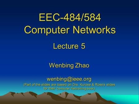EEC-484/584 Computer Networks Lecture 5 Wenbing Zhao (Part of the slides are based on Drs. Kurose & Ross ' s slides for their Computer.