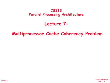 CS252/Patterson Lec 11.1 2/23/01 CS213 Parallel Processing Architecture Lecture 7: Multiprocessor Cache Coherency Problem.