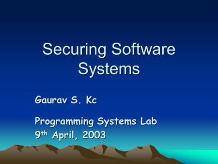 Securing Software Systems Gaurav S. Kc Programming Systems Lab 9 th April, 2003.