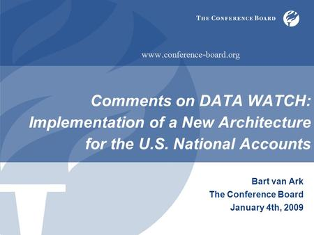 Comments on DATA WATCH: Implementation of a New Architecture for the U.S. National Accounts Bart van Ark The Conference Board January 4th, 2009 www. conference.