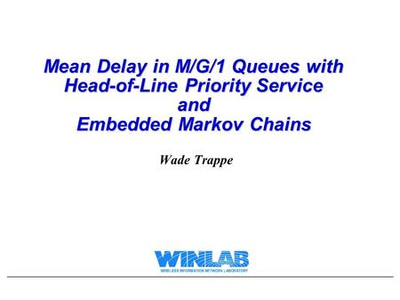 Mean Delay in M/G/1 Queues with Head-of-Line Priority Service and Embedded Markov Chains Wade Trappe.