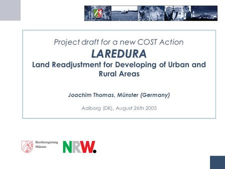 LAREDURA Project draft for a new COST Action LAREDURA Land Readjustment for Developing of Urban and Rural Areas Joachim Thomas, Münster (Germany) Aalborg.
