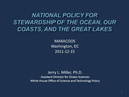 Jerry L. Miller, Ph.D. Assistant Director for Ocean Sciences White House Office of Science and Technology Policy MARACOOS Washington, DC 2011-12-15 1.