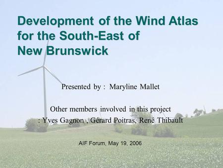 Presented by : Maryline Mallet Other members involved in this project : Yves Gagnon, Gérard Poitras, René Thibault Development of the Wind Atlas for the.