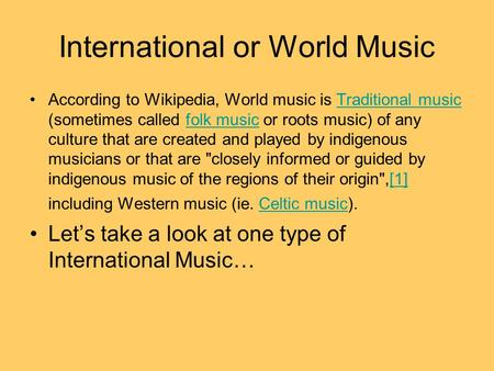 International or World Music According to Wikipedia, World music is Traditional music (sometimes called folk music or roots music) of any culture that.