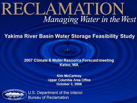 Yakima River Basin Water Storage Feasibility Study 2007 Climate & Water Resource Forecast meeting Kelso, WA Kim McCartney Upper Columbia Area Office October.