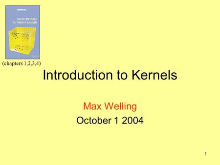 1 Introduction to Kernels Max Welling October 1 2004 (chapters 1,2,3,4)