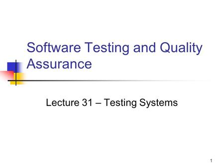 1 Software Testing and Quality Assurance Lecture 31 – Testing Systems.