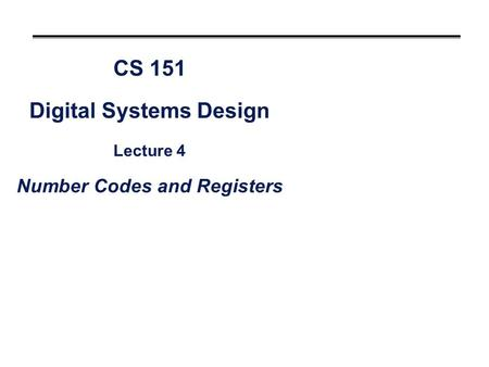 CS 151 Digital Systems Design Lecture 4 Number Codes and Registers.