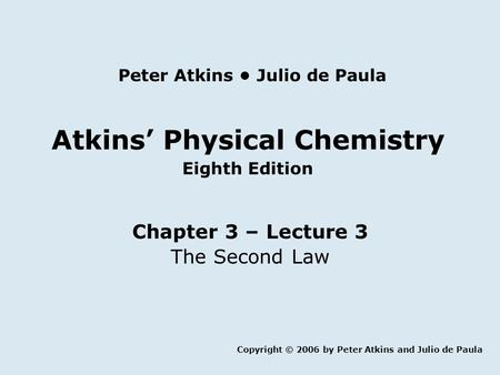 Atkins' Physical Chemistry Eighth Edition Chapter 3 – Lecture 3 The Second Law Copyright © 2006 by Peter Atkins and Julio de Paula Peter Atkins Julio de.