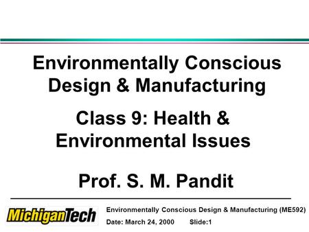 Environmentally Conscious Design & Manufacturing (ME592) Date: March 24, 2000 Slide:1 Environmentally Conscious Design & Manufacturing Class 9: Health.