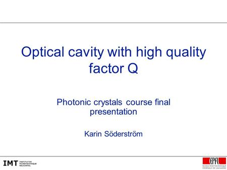 IMT INSTITUT DE MICROTECHNIQUE NEUCHÂTEL Optical cavity with high quality factor Q Photonic crystals course final presentation Karin Söderström.