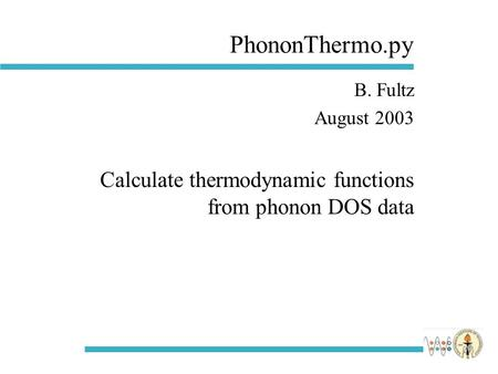 PhononThermo.py B. Fultz August 2003 Calculate thermodynamic functions from phonon DOS data.