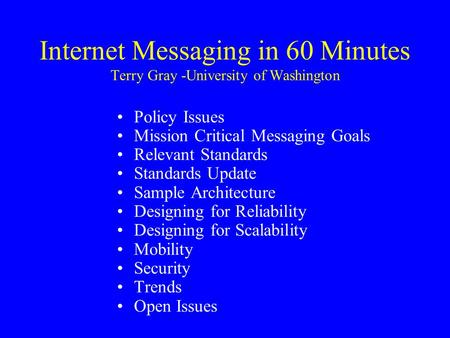 Internet Messaging in 60 Minutes Terry Gray -University of Washington Policy Issues Mission Critical Messaging Goals Relevant Standards Standards Update.