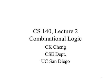 1 CK Cheng CSE Dept. UC San Diego CS 140, Lecture 2 Combinational Logic.