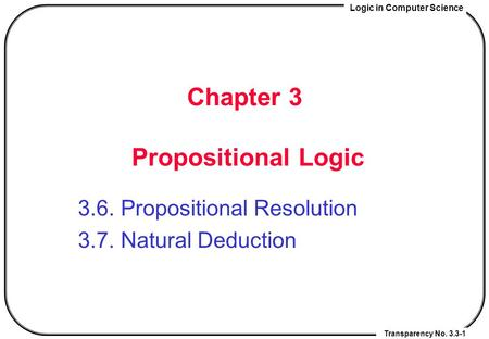 Logic in Computer Science Transparency No. 3.3-1 Chapter 3 Propositional Logic 3.6. Propositional Resolution 3.7. Natural Deduction.