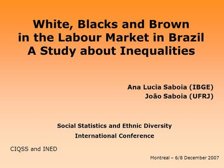 White, Blacks and Brown in the Labour Market in Brazil A Study about Inequalities Ana Lucia Saboia (IBGE) João Saboia (UFRJ) Social Statistics and Ethnic.