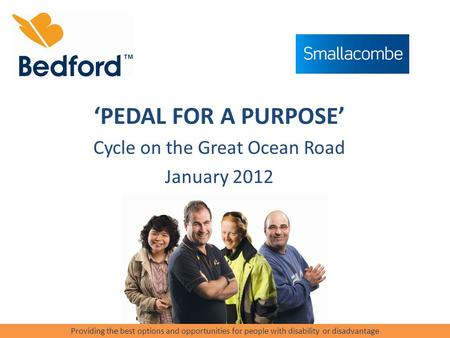 'PEDAL FOR A PURPOSE' Cycle on the Great Ocean Road January 2012 Providing the best options and opportunities for people with disability or disadvantage.