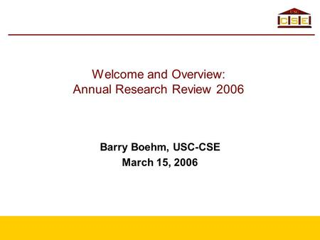 Welcome and Overview: Annual Research Review 2006 Barry Boehm, USC-CSE March 15, 2006.