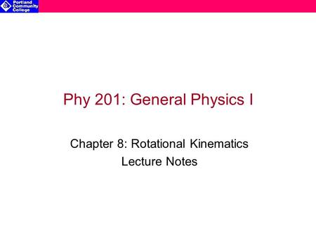 Phy 201: General Physics I Chapter 8: Rotational Kinematics Lecture Notes.
