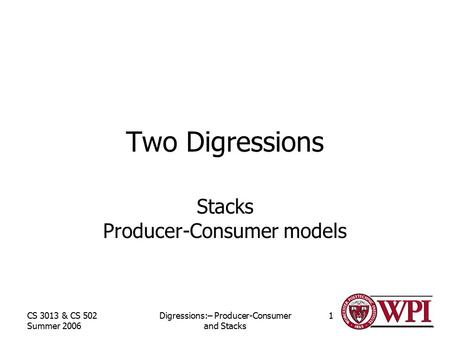 CS 3013 & CS 502 Summer 2006 Digressions:– Producer-Consumer and Stacks 1 Two Digressions Stacks Producer-Consumer models.