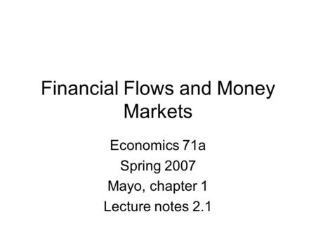 Financial Flows and Money Markets Economics 71a Spring 2007 Mayo, chapter 1 Lecture notes 2.1.