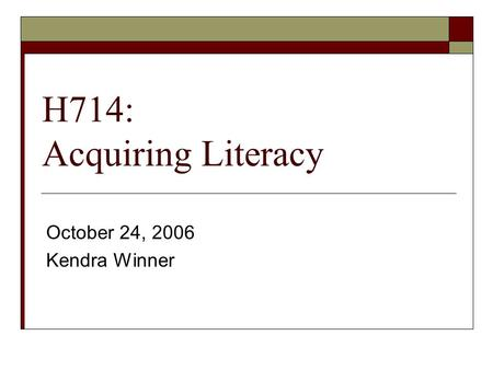 H714: Acquiring Literacy October 24, 2006 Kendra Winner.