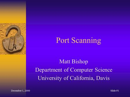 December 1, 2000Slide #1 Port Scanning Matt Bishop Department of Computer Science University of California, Davis.