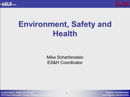 1 Michael Scharfenstein 1 Environment, Safety and Health CXI Final Instrument Design Review, June 3 2009 Mike Scharfenstein ES&H.