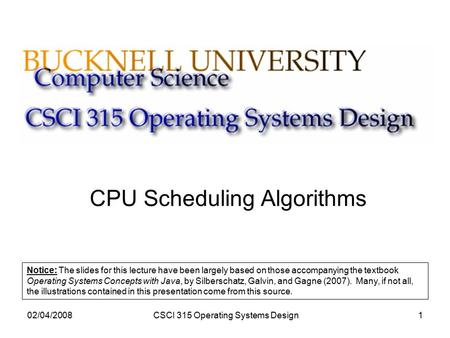 02/04/2008CSCI 315 Operating Systems Design1 CPU Scheduling Algorithms Notice: The slides for this lecture have been largely based on those accompanying.