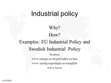 Ari Kokko Industrial policy Why? How? Examples: EU Industrial Policy and Swedish Industrial Policy Sources www.europa.eu.int/pol/index-en.htm www.naring.regeringen.se/inenglish.
