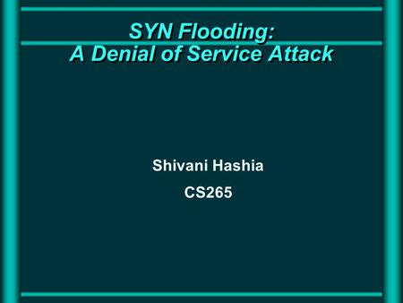 SYN Flooding: A Denial of Service Attack Shivani Hashia CS265.