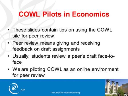 COWL Pilots in Economics These slides contain tips on using the COWL site for peer review Peer review means giving and receiving feedback on draft assignments.