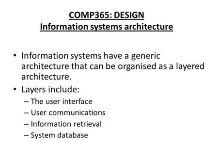 COMP365: DESIGN Information systems architecture Information systems have a generic architecture that can be organised as a layered architecture. Layers.