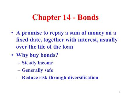 1 Chapter 14 - Bonds A promise to repay a sum of money on a fixed date, together with interest, usually over the life of the loan Why buy bonds? –Steady.