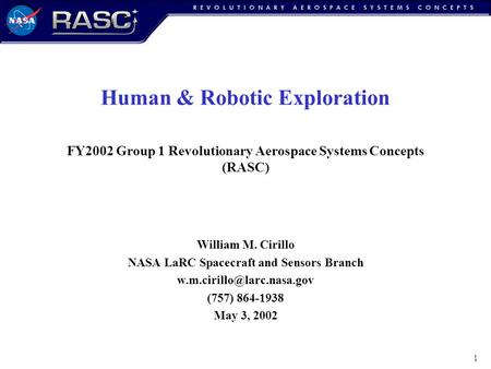 1 Human & Robotic Exploration FY2002 Group 1 Revolutionary Aerospace Systems Concepts (RASC) William M. Cirillo NASA LaRC Spacecraft and Sensors Branch.