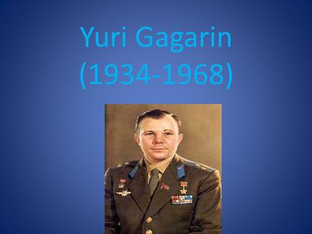 Yuri Gagarin (1934-1968). Yuri Gagarin's name,the name of the first cosmonaut is known to everybody. His life and work are a great example to all young.