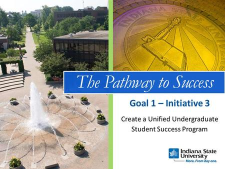 The Pathway to Success Create a Unified Undergraduate Student Success Program Goal 1 – Initiative 3.