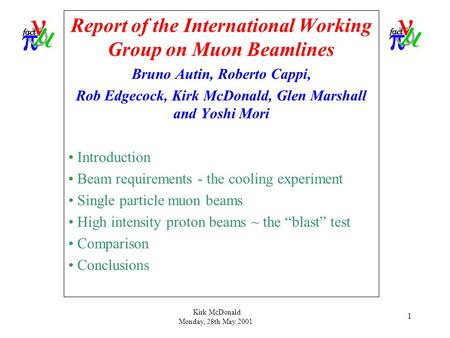 Kirk McDonald Monday, 28th May 2001 1 Report of the International Working Group on Muon Beamlines Bruno Autin, Roberto Cappi, Rob Edgecock, Kirk McDonald,