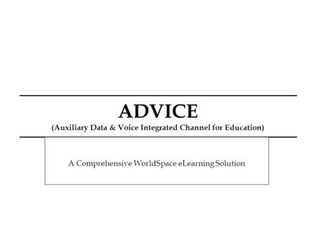 ADVICE (Auxiliary Data & Voice Integrated Channel for Education) A Comprehensive WorldSpace eLearning Solution.