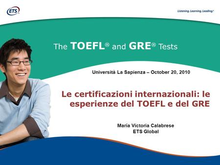 The TOEFL ® and GRE ® Tests Le certificazioni internazionali: le esperienze del TOEFL e del GRE María Victoria Calabrese ETS Global Università La Sapienza.