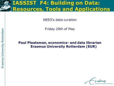 IASSIST F4: Building on Data: Resources, Tools and Applications NEEO's data curation Friday 29th of May Paul Plaatsman, economics- and data librarian Erasmus.