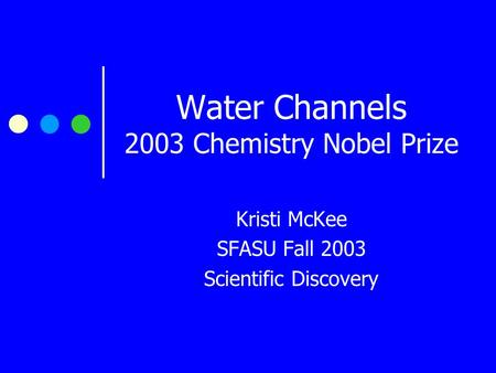 Water Channels 2003 Chemistry Nobel Prize Kristi McKee SFASU Fall 2003 Scientific Discovery.