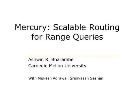 Mercury: Scalable Routing for Range Queries Ashwin R. Bharambe Carnegie Mellon University With Mukesh Agrawal, Srinivasan Seshan.