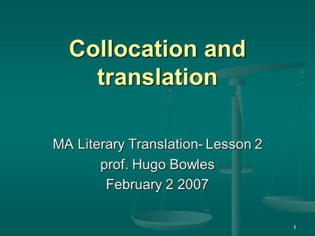 1 Collocation and translation MA Literary Translation- Lesson 2 prof. Hugo Bowles February 2 2007.