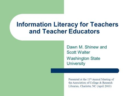 Information Literacy for Teachers and Teacher Educators Dawn M. Shinew and Scott Walter Washington State University Presented at the 11 th Annual Meeting.